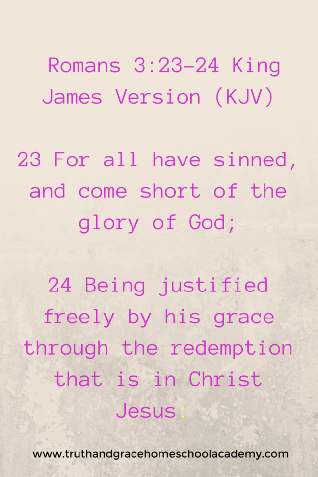 Add Romans 3_23-24 King James Version (KJV)23 For all have sinned, and come short of the glory of God;24 Being justified freely by his grace through the redemption that is in Christ Jesu