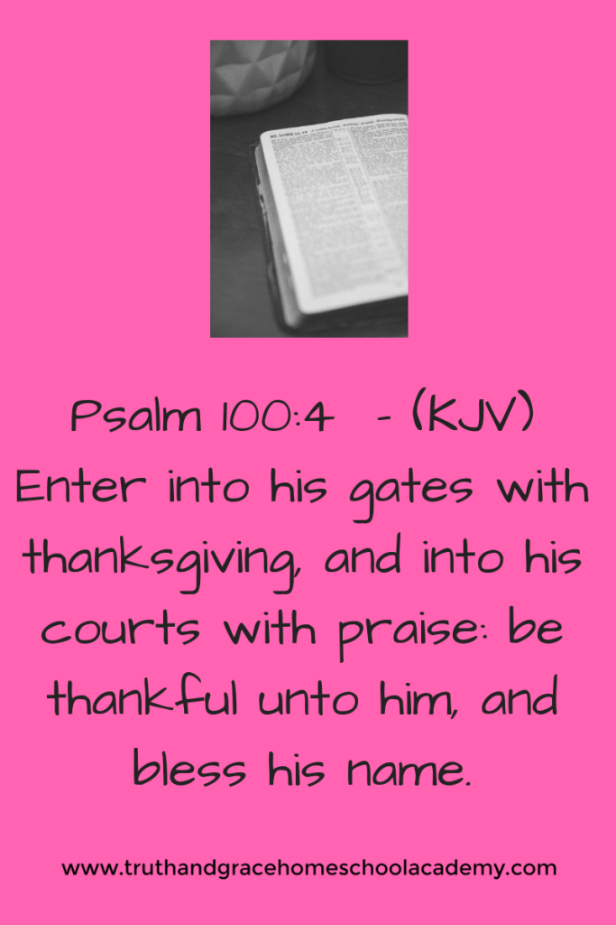 psalm 100_4 enter into his gates with thanksgiving, and into his courts with praise_ be thankful unto him, and bless his name.
