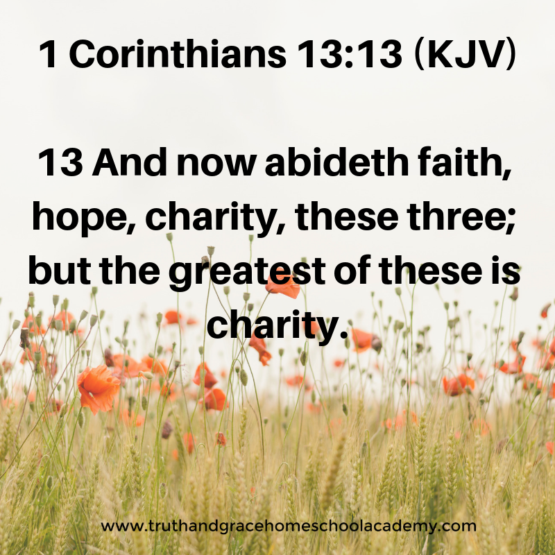 1 Corinthians 13_13 (KJV) 13 And now abideth faith, hope, charity, these three; but the greatest of these is charity.